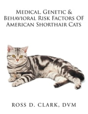 Medical, Genetic & Behavioral Risk Factors of American Shorthair Cats ebook by Ross D. Clark DVM