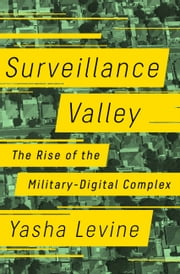 Surveillance Valley - The Rise of the Military-Digital Complex ebook by Yasha Levine