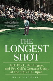 The Longest Shot - Jack Fleck, Ben Hogan, and Pro Golf's Greatest Upset at the 1955 U.S. Open ebook by Neil Sagebiel