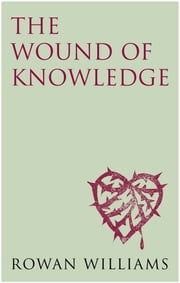 The Wound of Knowledge: Christian Spirituality from the New Testament to St. John of the Cross ebook by Rowan Williams