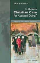 Is there a Christian Case for Assisted Dying - Voluntary Euthanasia Reassessed ebook by Paul Badham