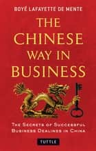 Chinese Way in Business - The Secrets of Successful Business Dealings in China ebook by Boye Lafayette De Mente