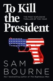To Kill the President: The most explosive thriller of the year ebook by Sam Bourne