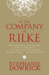 In the Company of Rilke - Why a 20th-century visionary poet speaks so eloquently to 21st-century readers yearning for inwardness, beauty and spiri ebook by Stephanie Dowrick