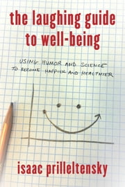 The Laughing Guide to Well-Being - Using Humor and Science to Become Happier and Healthier ebook by Isaac Prilleltensky