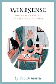WineSense - The Three Keys To Understanding Wine ebook by Bob Desautels