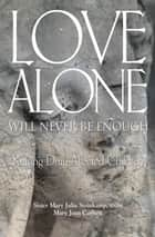 Love Alone Will Never Be Enough - Raising Drug-affected Children ebook by Sister Mary Julia Steinkamp, SNJM, Mary Joan Carlsen