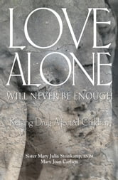 Love Alone Will Never Be Enough - Raising Drug-affected Children ebook by Sister Mary Julia Steinkamp, SNJM,Mary Joan Carlsen