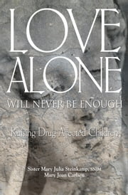Love Alone Will Never Be Enough - Raising Drug-affected Children ebook by Sister Mary Julia Steinkamp, SNJM,Mary Joan Carlsen, MS. psy
