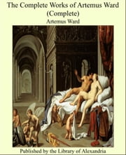 The Complete Works of Artemus Ward (Complete) ebook by Artemus Ward