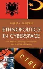 Ethnopolitics in Cyberspace - The Internet, Minority Nationalism, and the Web of Identity ebook by Robert A. Saunders