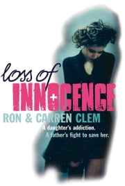 Loss Of Innocence - A daughter's addiction. A father's fight to save her. ebook by Ron Clem,Carren Clem