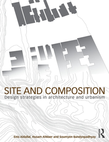 Site and Composition - Design Strategies in Architecture and Urbanism ebook by Enis Aldallal,Husam AlWaer,Soumyen Bandyopadhyay