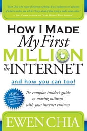 How I Made My First Million on the Internet and How You Can Too!: The Complete Insider's Guide to Making Millions with Your Internet Business - The Complete Insider's Guide to Making Millions with Your Internet Business ebook by Ewen Chia