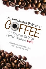 An Unashamed Defense of Coffee ebook by M.Sc., Ph.D. & Darcy R. Lima, M.D., Ph.D. Roseane M. Santos