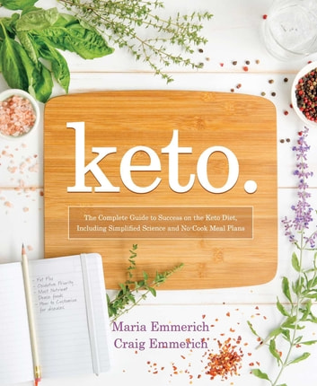 Keto - The Complete Guide to Success on The Ketogenic Diet, including Simplified Science and No-cook Meal Plans ebook by Maria Emmerich,Craig Emmerich