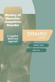 Mastery of Obsessive-Compulsive Disorder : A Cognitive-Behavioral Approach Therapist Guide ebook by Edna B. Foa;Michael J. Kozak