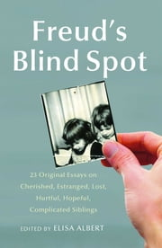 Freud's Blind Spot - 23 Original Essays on Cherished, Estranged, Lost, Hurtful, Hopeful, Complicated Siblings ebook by Elisa Albert