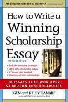 How to Write a Winning Scholarship Essay - 30 Essays That Won Over $3 Million in Scholarships ebook by Gen Tanabe, Kelly Tanabe