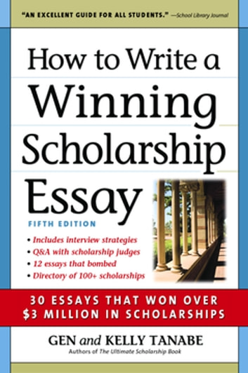 How to Write a Winning Scholarship Essay - 30 Essays That Won Over $3 Million in Scholarships eBook by Gen Tanabe,Kelly Tanabe