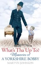 What's Tha Up To? - Memories of a Yorkshire Bobby ebook by Martyn Johnson