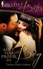 Ain't Too Proud to Beg ebook by Tigra-Luna LeMar