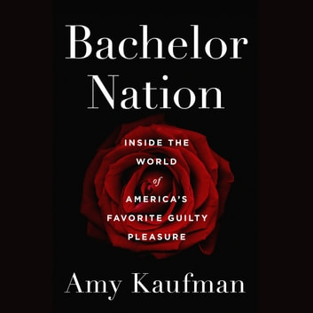 Bachelor Nation - Inside the World of America's Favorite Guilty Pleasure audiobook by Amy Kaufman