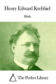 Works of Henry Edward Krehbiel ebook by Henry Edward Krehbiel