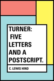 Turner: Five letters and a postscript. ebook by C. Lewis Hind