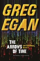 The Arrows of Time - Orthogonal Book Three ebook by Greg Egan
