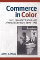 Commerce in Color - Race, Consumer Culture, and American Literature, 1893-1933 ebook by James C. Davis