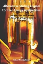 Alternative Stirling Engines For Free Energy Applications And How To Go About Building Them And Using Them To Generate Electricity ebook by Robert Murray-Smith