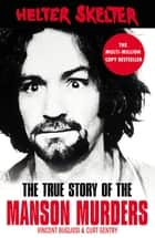 Helter Skelter - The True Story of the Manson Murders ebook by Vincent Bugliosi, Curt Gentry