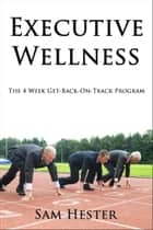 Executive Wellness: The 4 Week Get-Back-On-Track Program ebook by Sam Hester