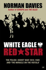 White Eagle, Red Star - The Polish-Soviet War 1919-20 ebook by Norman Davies