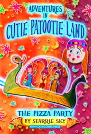 Adventures in Cutie Patootie Land - The Pizza Party (for fans of Kingdom Keepers, Dork Diaries, Goddess Girls, and Genius Files) ebook by Starrie Sky