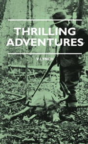 Thrilling Adventures - Guilding, Trapping, Big Game Hunting - From The Rio Grande To The Wilds Of Maine ebook by V. Lynch