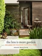 The Less Is More Garden - Big Ideas for Designing Your Small Yard ekitaplar by Susan Morrison