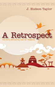 A Retrospect (Updated Edition): The Story Behind My Zeal for Missions ebook by J. Hudson Taylor