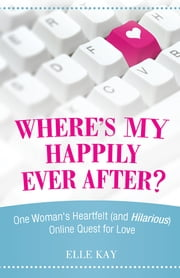 Where's My Happily Ever After? - One Woman's Heartfelt (and Hilarious) Online Quest for Love ebook by Elle Kay