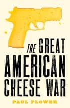 The Great American Cheese War - The comedy thriller you'll swear you're living today ebook by Paul Flower