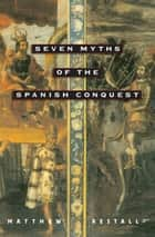 Seven Myths of the Spanish Conquest ebook by Matthew Restall