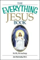 The Everything Jesus Book - His Life, His Teachings ebook by Jon Kennedy