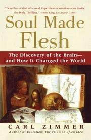 Soul Made Flesh - The Discovery of the Brain--and How it Changed the World ebook by Carl Zimmer