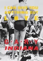 I Can Give You Anything But Love ebook by Gary Indiana