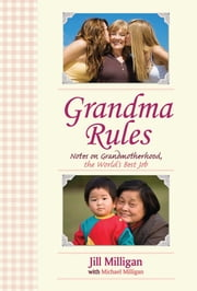 Grandma Rules - Notes on Grandmotherhood, the World's Best Job ebook by Jill Milligan,Michael Milligan