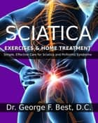 Sciatica Exercises & Home Treatment - Simple, Effective Care For Sciatica and Piriformis Syndrome ebook by Dr. George F. Best D.C.