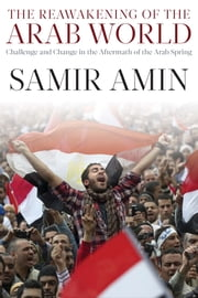 The Reawakening of the Arab World - Challenge and Change in the Aftermath of the Arab Spring ebook by Samir Amin