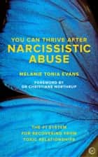 You Can Thrive After Narcissistic Abuse - The #1 System for Recovering from Toxic Relationships ebook by Melanie Tonia Evans, Christiane Northrup, M.D.