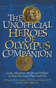The Unofficial Heroes of Olympus Companion - Gods, Monsters, Myths and What's in Store for Jason, Piper and Leo ebook by Natalie  Buczynsky,Jonathan  Shelnutt ,Richard Marcus
